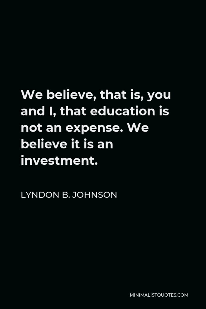 Lyndon B. Johnson Quote - We believe, that is, you and I, that education is not an expense. We believe it is an investment.