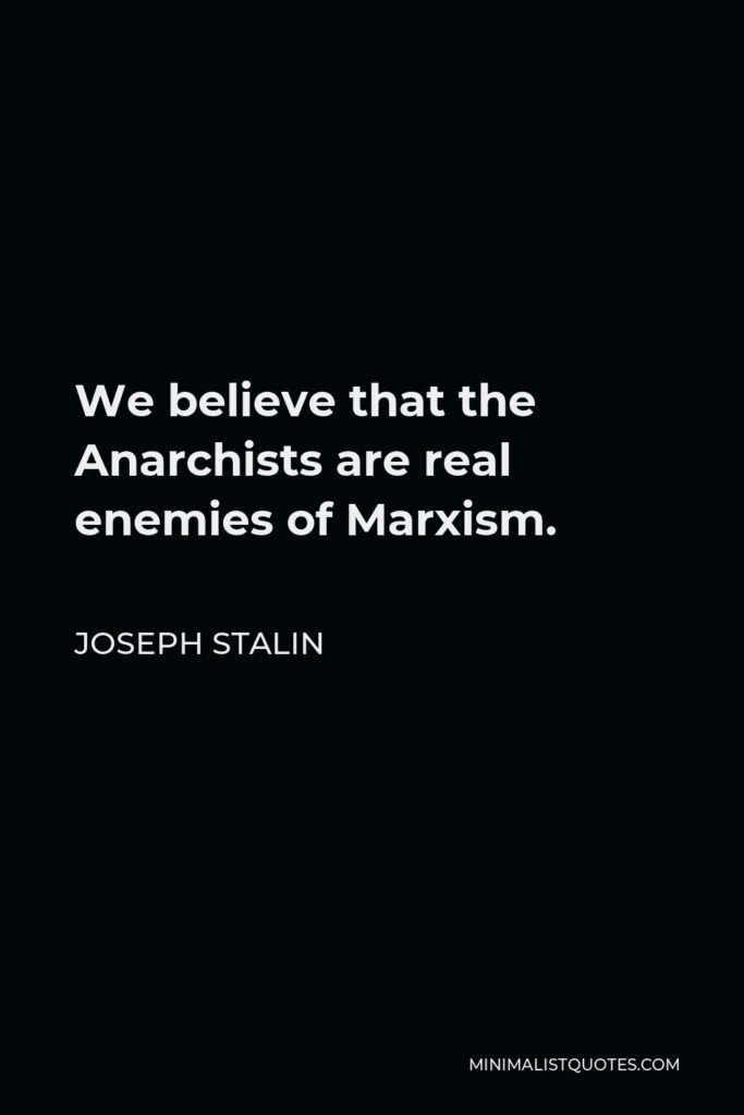 Joseph Stalin Quote - We believe that the Anarchists are real enemies of Marxism.