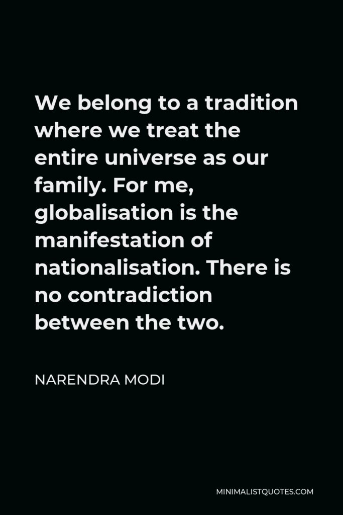 Narendra Modi Quote - We belong to a tradition where we treat the entire universe as our family. For me, globalisation is the manifestation of nationalisation. There is no contradiction between the two.