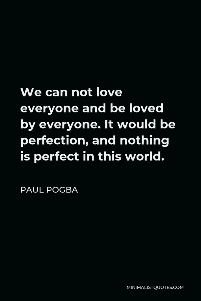 Paul Pogba Quote - We can not love everyone and be loved by everyone. It would be perfection, and nothing is perfect in this world.