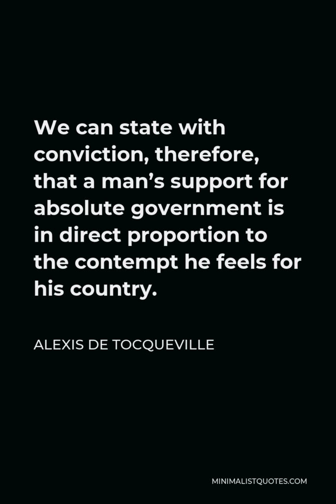 Alexis de Tocqueville Quote - We can state with conviction, therefore, that a man's support for absolute government is in direct proportion to the contempt he feels for his country.