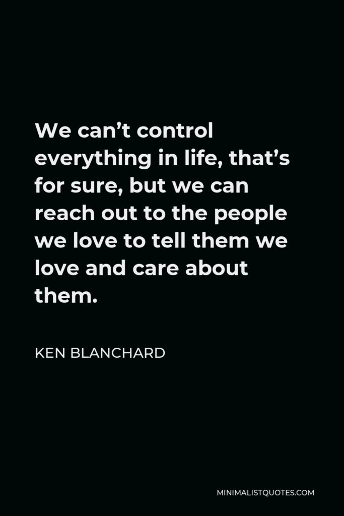 Ken Blanchard Quote - We can't control everything in life, that's for sure, but we can reach out to the people we love to tell them we love and care about them.