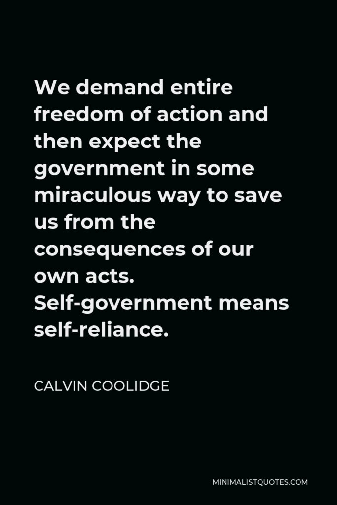 Calvin Coolidge Quote - We demand entire freedom of action and then expect the government in some miraculous way to save us from the consequences of our own acts. Self-government means self-reliance.