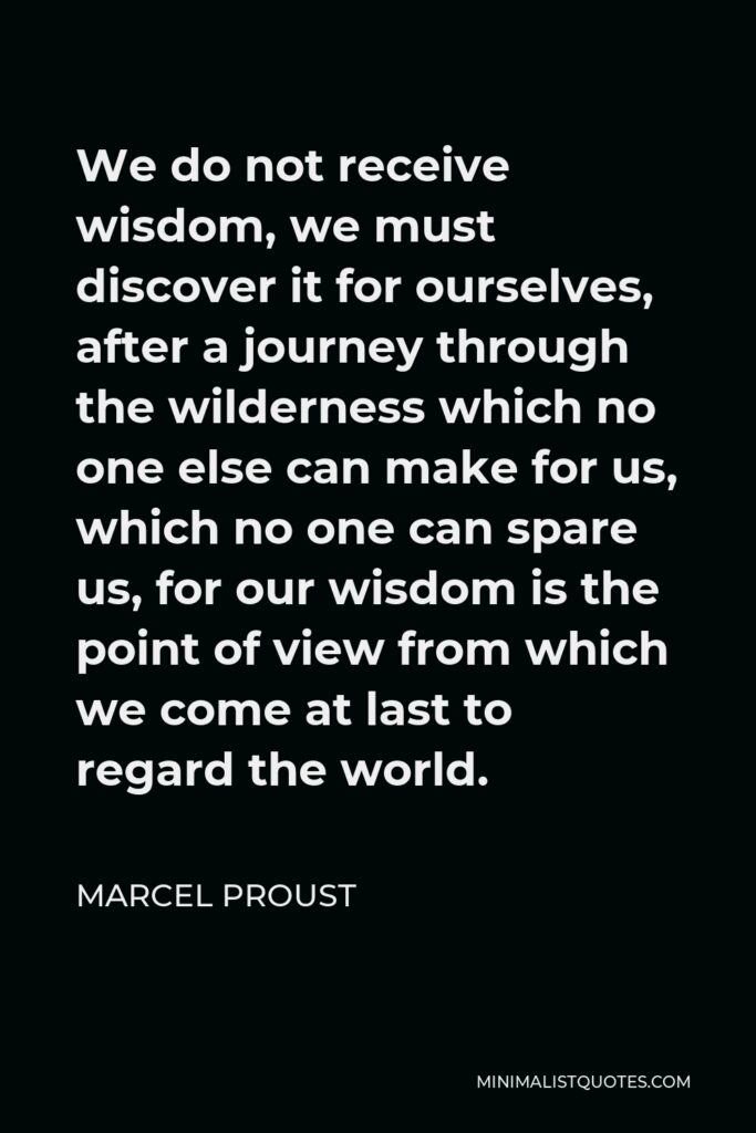 Marcel Proust Quote - We do not receive wisdom, we must discover it for ourselves, after a journey through the wilderness which no one else can make for us, which no one can spare us, for our wisdom is the point of view from which we come at last to regard the world.