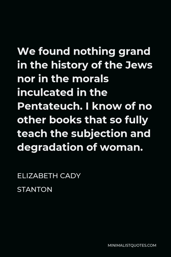 Elizabeth Cady Stanton Quote - We found nothing grand in the history of the Jews nor in the morals inculcated in the Pentateuch. I know of no other books that so fully teach the subjection and degradation of woman.