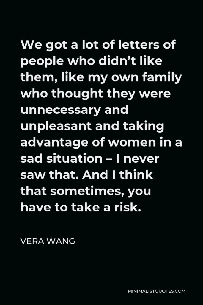 Vera Wang Quote - We got a lot of letters of people who didn't like them, like my own family who thought they were unnecessary and unpleasant and taking advantage of women in a sad situation – I never saw that. And I think that sometimes, you have to take a risk.