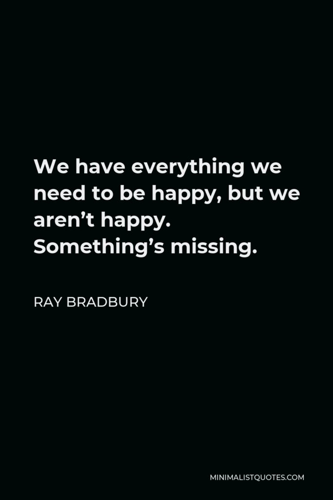 Ray Bradbury Quote - We have everything we need to be happy, but we aren't happy. Something's missing.