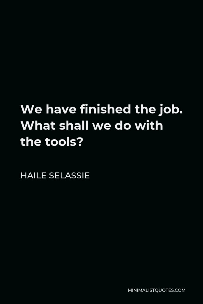 Haile Selassie Quote - We have finished the job. What shall we do with the tools?