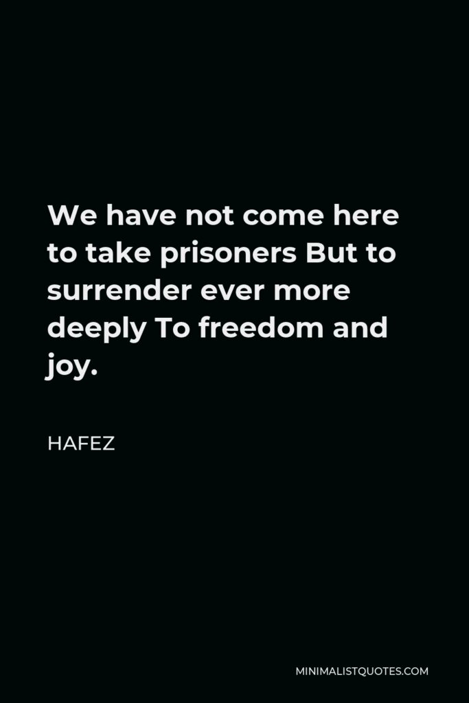 Hafez Quote - We have not come here to take prisoners But to surrender ever more deeply To freedom and joy.