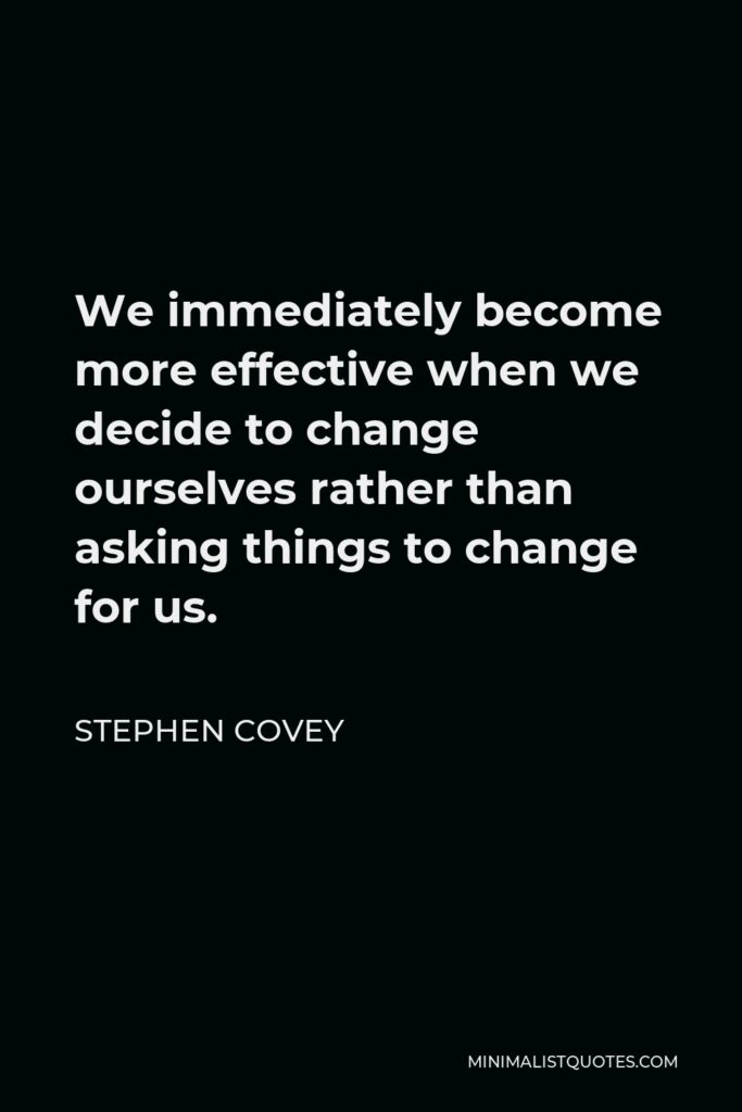 Stephen Covey Quote - We immediately become more effective when we decide to change ourselves rather than asking things to change for us.