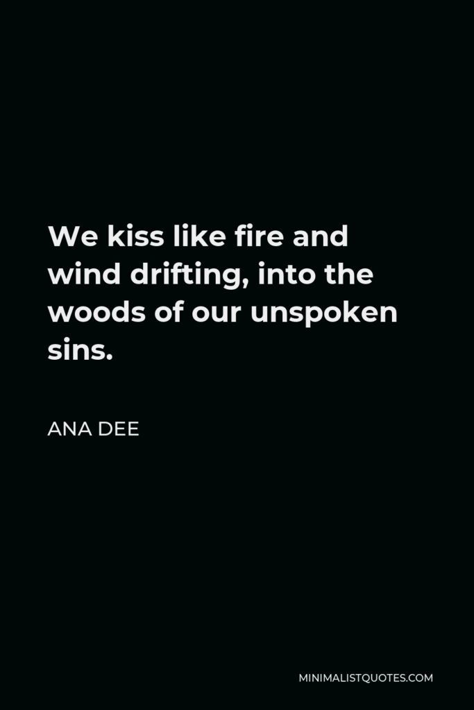 Ana Dee Quote - We kiss like fire and wind drifting, into the woods of our unspoken sins.