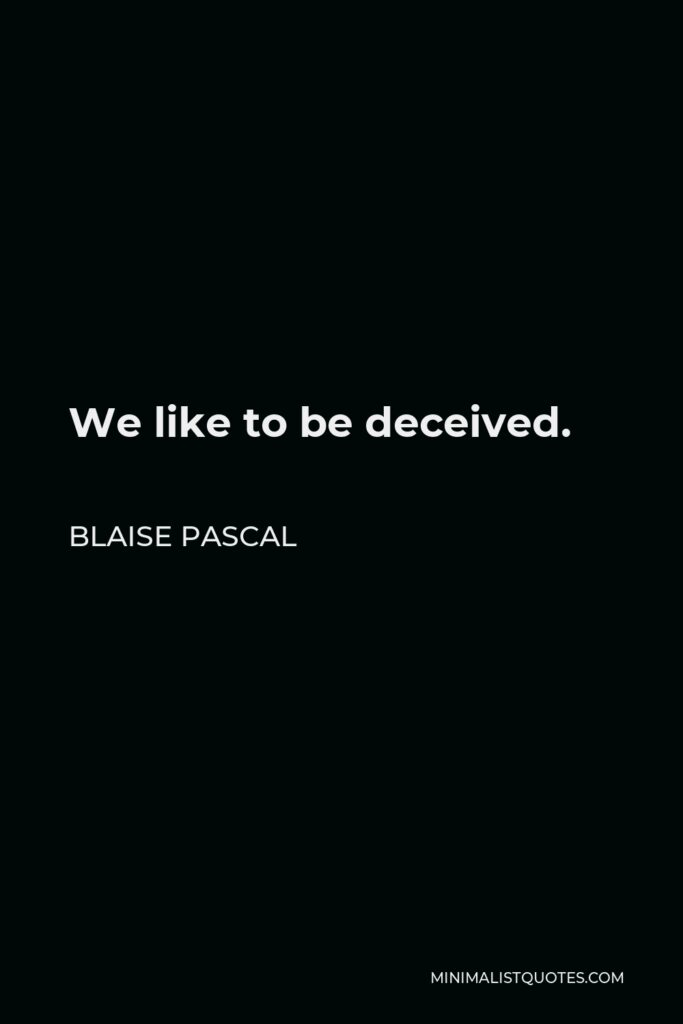 Blaise Pascal Quote - We like to be deceived.