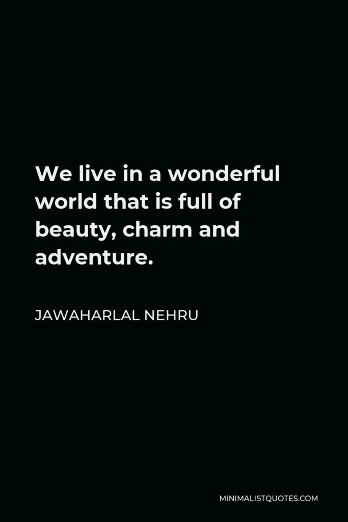 Jawaharlal Nehru Quote - We live in a wonderful world that is full of beauty, charm and adventure. There is no end to the adventures that we can have if only we seek them with our eyes open.