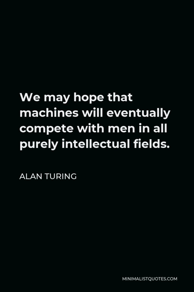 Alan Turing Quote - We may hope that machines will eventually compete with men in all purely intellectual fields.
