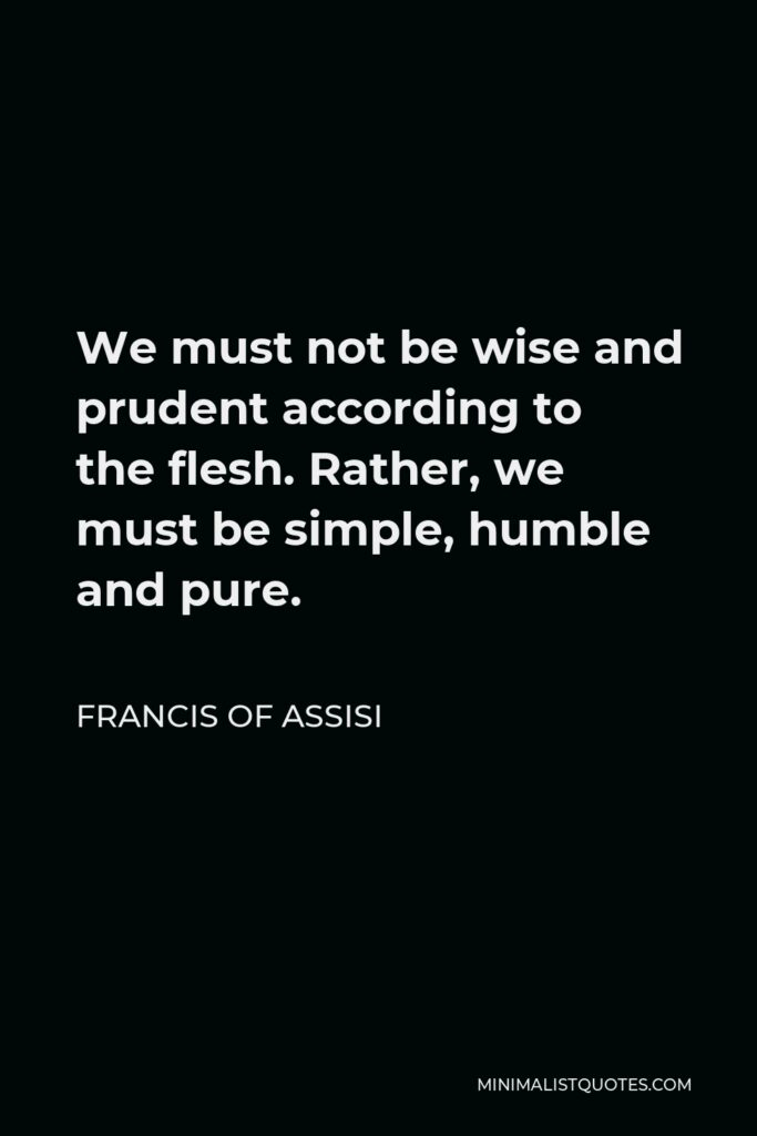 Francis of Assisi Quote - We must not be wise and prudent according to the flesh. Rather, we must be simple, humble and pure.
