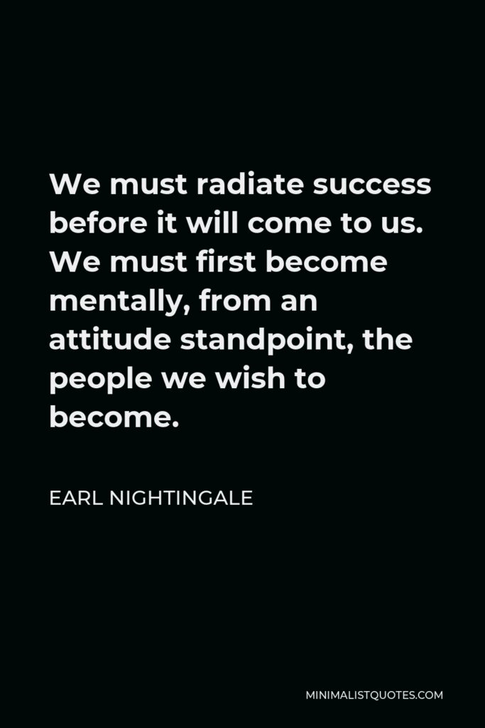 Earl Nightingale Quote - We must radiate success before it will come to us. We must first become mentally, from an attitude standpoint, the people we wish to become.