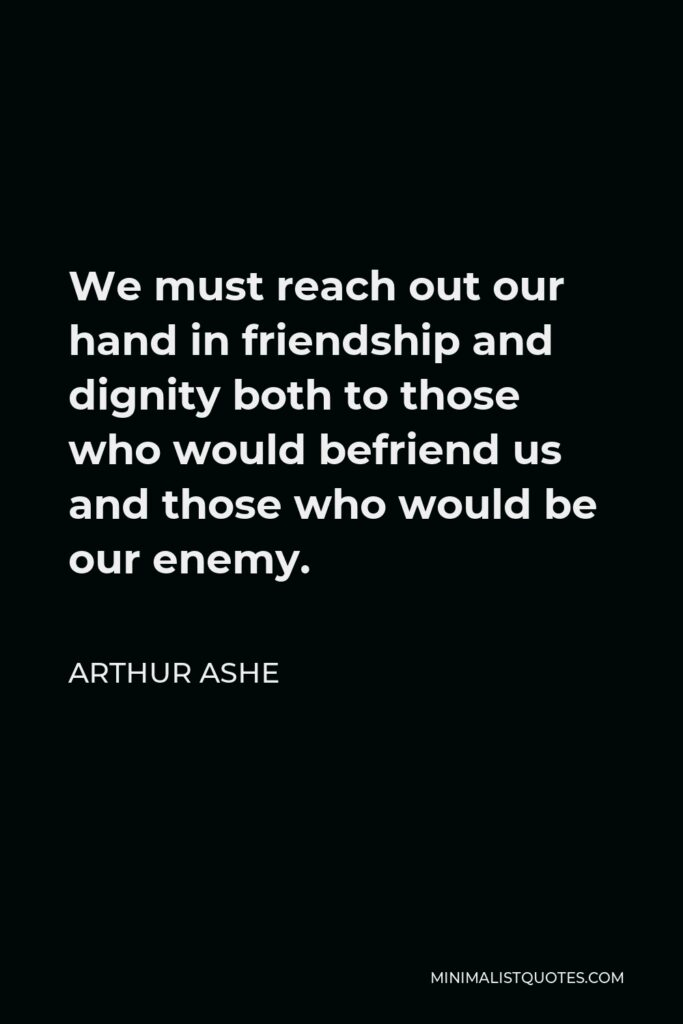 Arthur Ashe Quote - We must reach out our hand in friendship and dignity both to those who would befriend us and those who would be our enemy.