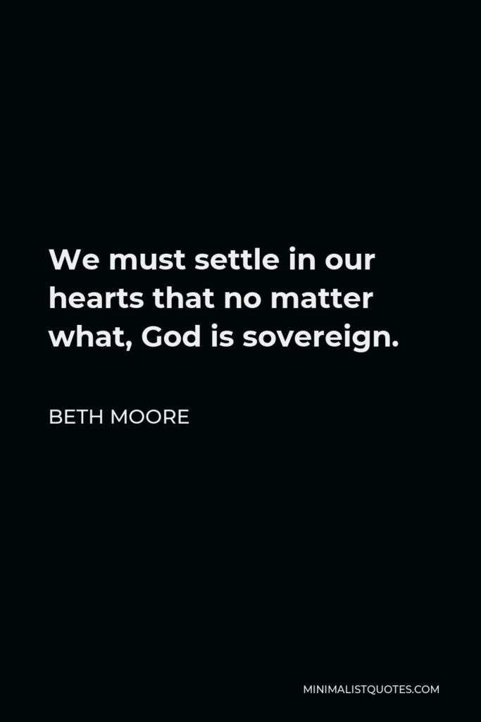 Beth Moore Quote - We must settle in our hearts that no matter what, God is sovereign.