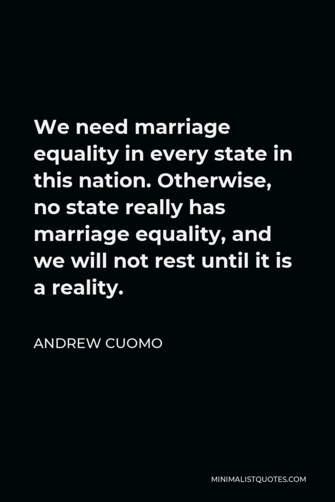 Andrew Cuomo Quote - We need marriage equality in every state in this nation. Otherwise, no state really has marriage equality, and we will not rest until it is a reality.