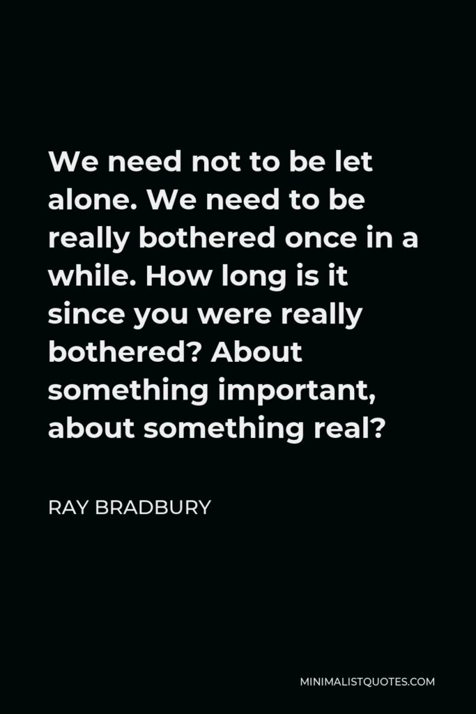Ray Bradbury Quote - We need not to be let alone. We need to be really bothered once in a while. How long is it since you were really bothered? About something important, about something real?