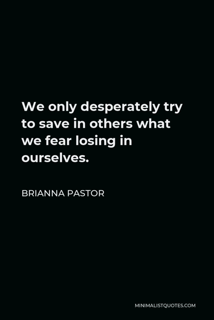 Brianna Pastor Quote - We only desperately try to save in others what we fear losing in ourselves.
