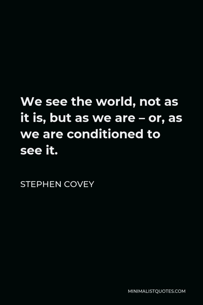 Stephen Covey Quote - We see the world, not as it is, but as we are – or, as we are conditioned to see it.