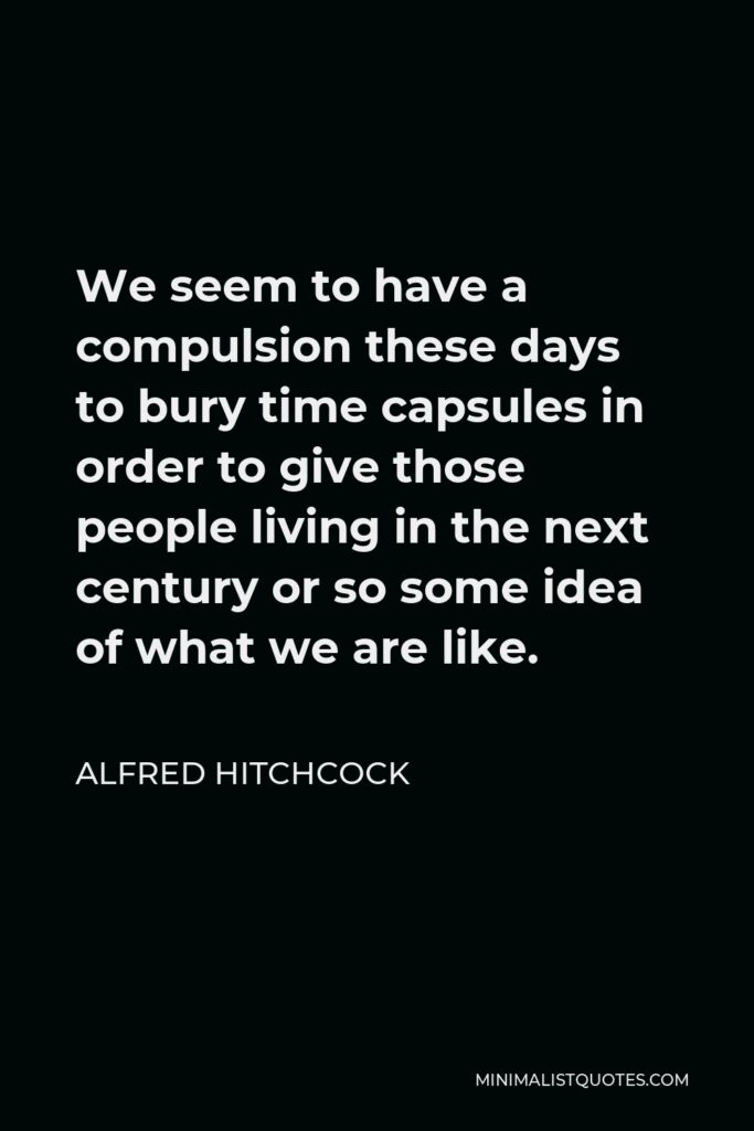 Alfred Hitchcock Quote - We seem to have a compulsion these days to bury time capsules in order to give those people living in the next century or so some idea of what we are like.