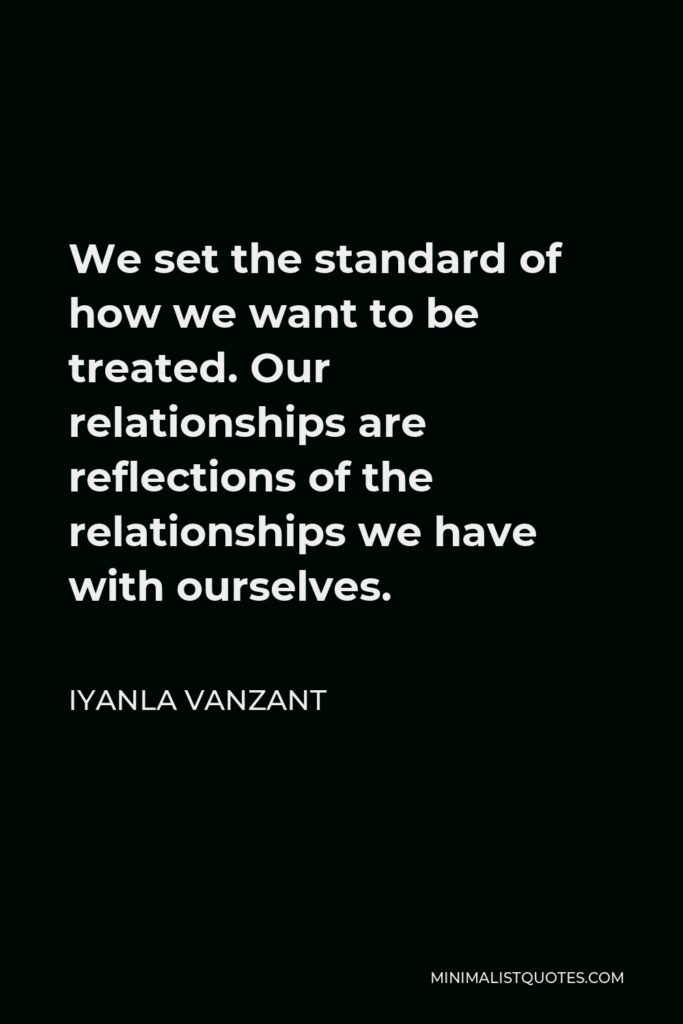 Iyanla Vanzant Quote - We set the standard of how we want to be treated. Our relationships are reflections of the relationships we have with ourselves.