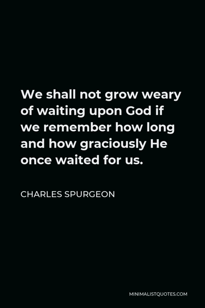 Charles Spurgeon Quote - We shall not grow weary of waiting upon God if we remember how long and how graciously He once waited for us.