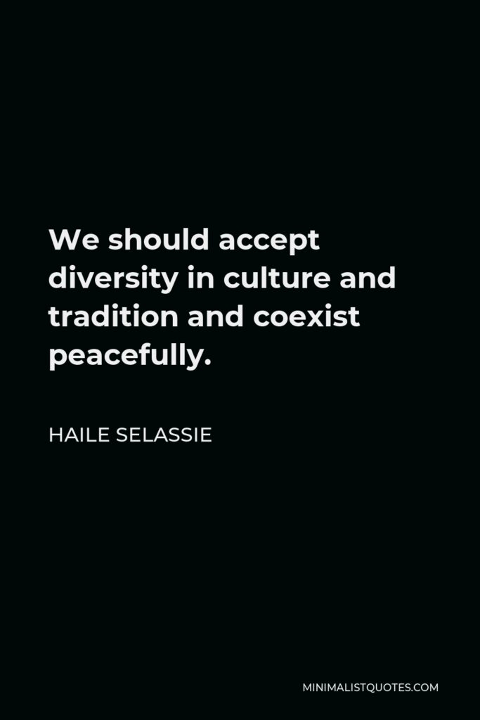 Haile Selassie Quote - We should accept diversity in culture and tradition and coexist peacefully.