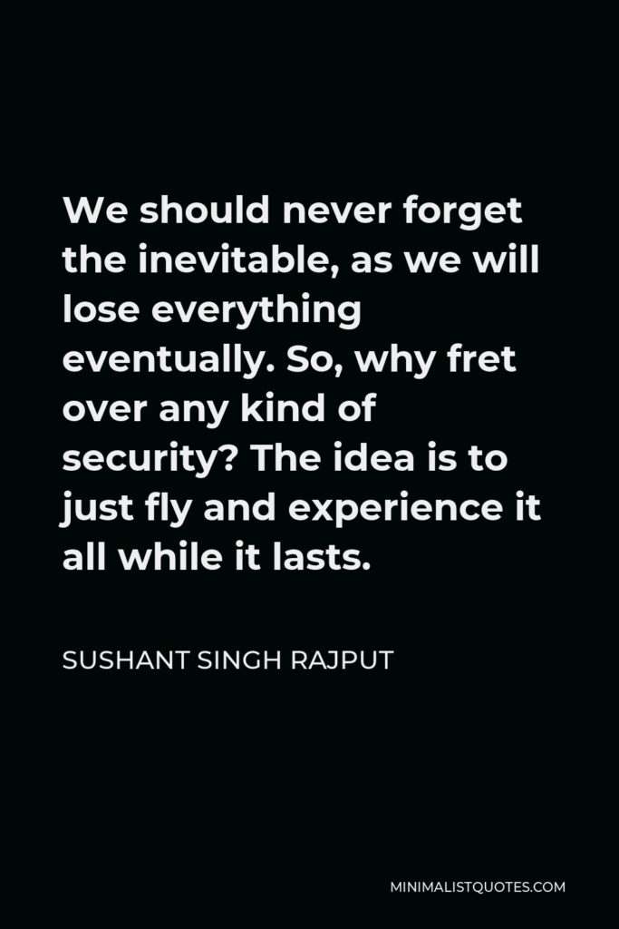 Sushant Singh Rajput Quote - We should never forget the inevitable, as we will lose everything eventually. So, why fret over any kind of security? The idea is to just fly and experience it all while it lasts.