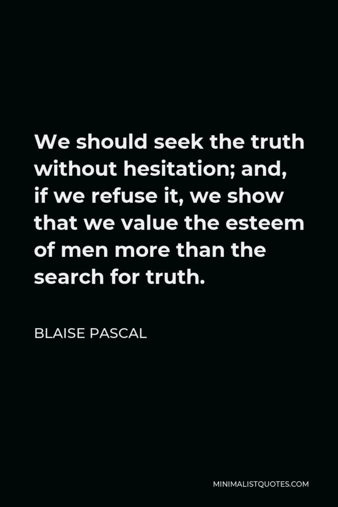 Blaise Pascal Quote - We should seek the truth without hesitation; and, if we refuse it, we show that we value the esteem of men more than the search for truth.