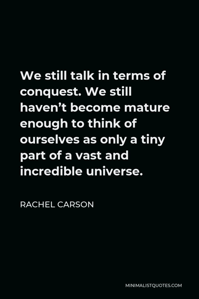 Rachel Carson Quote - We still talk in terms of conquest. We still haven't become mature enough to think of ourselves as only a tiny part of a vast and incredible universe.