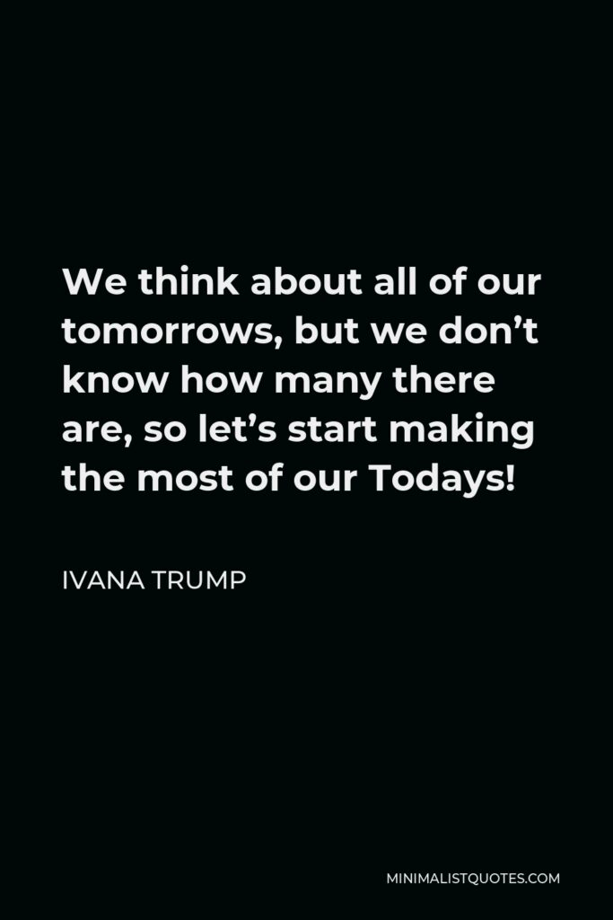 Ivana Trump Quote - We think about all of our tomorrows, but we don't know how many there are, so let's start making the most of our Todays!