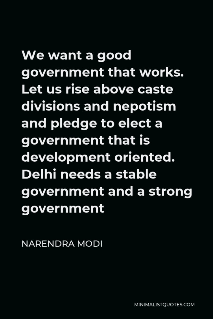 Narendra Modi Quote - We want a good government that works. Let us rise above caste divisions and nepotism and pledge to elect a government that is development oriented. Delhi needs a stable government and a strong government