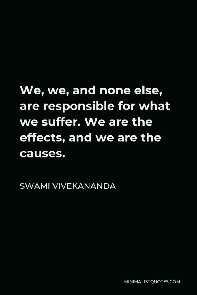 Swami Vivekananda Quote - We, we, and none else, are responsible for what we suffer. We are the effects, and we are the causes.
