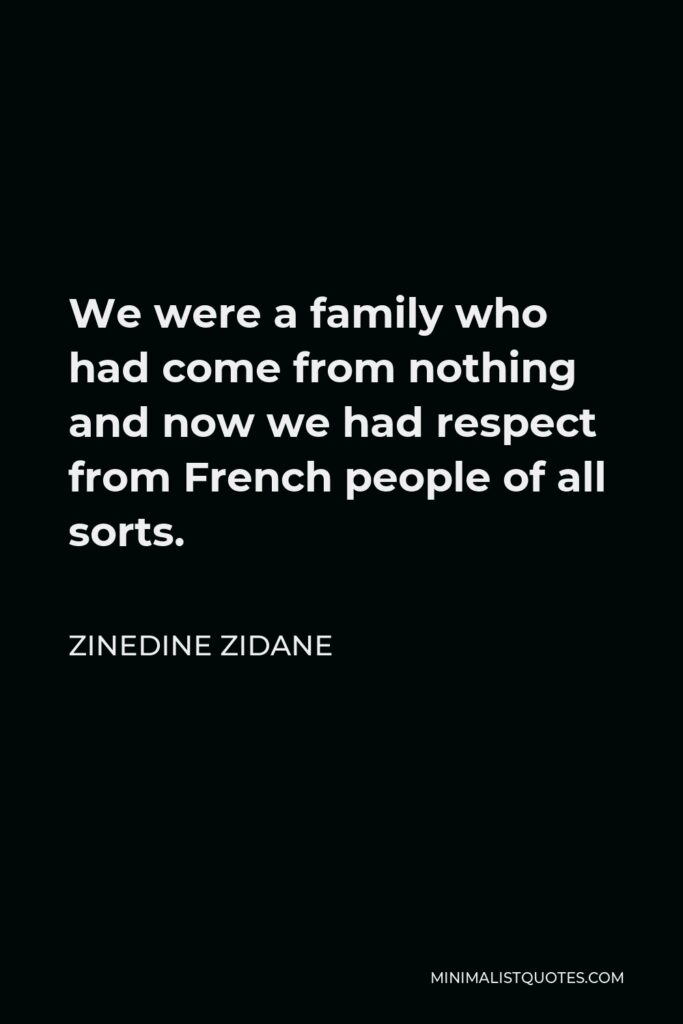 Zinedine Zidane Quote - We were a family who had come from nothing and now we had respect from French people of all sorts.