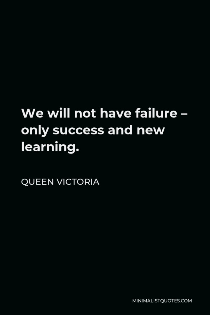 Queen Victoria Quote - We will not have failure – only success and new learning.
