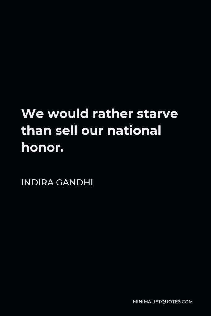 Indira Gandhi Quote - We would rather starve than sell our national honor.