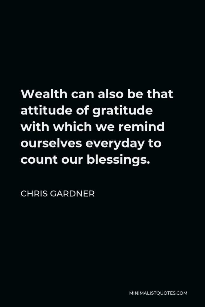 Chris Gardner Quote - Wealth can also be that attitude of gratitude with which we remind ourselves everyday to count our blessings.