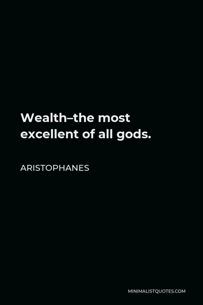 Aristophanes Quote - Wealth–the most excellent of all gods.