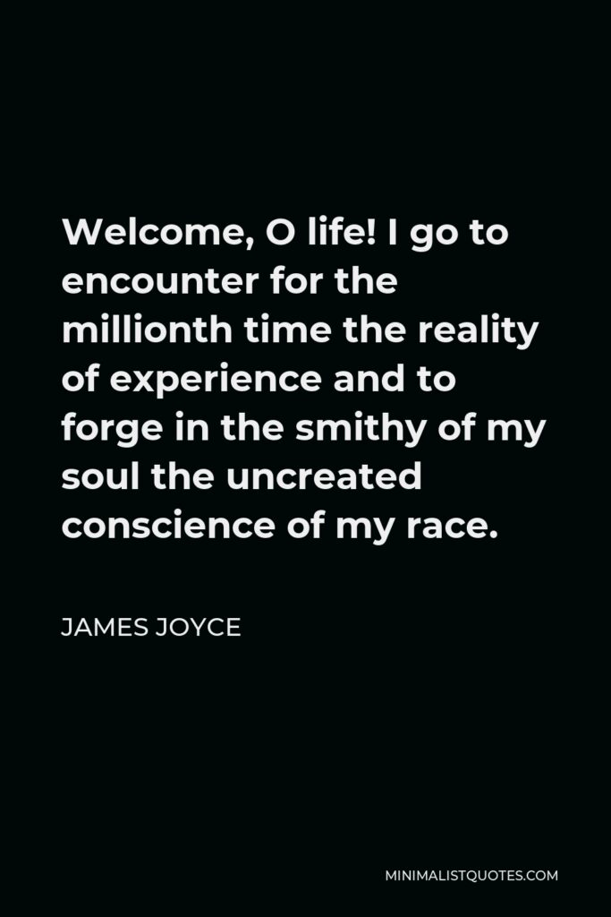 James Joyce Quote - Welcome, O life! I go to encounter for the millionth time the reality of experience and to forge in the smithy of my soul the uncreated conscience of my race.