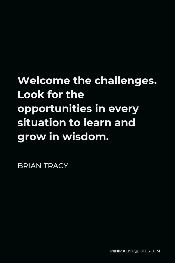 Brian Tracy Quote - Welcome the challenges. Look for the opportunities in every situation to learn and grow in wisdom.