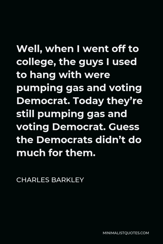 Charles Barkley Quote - Well, when I went off to college, the guys I used to hang with were pumping gas and voting Democrat. Today they're still pumping gas and voting Democrat. Guess the Democrats didn't do much for them.