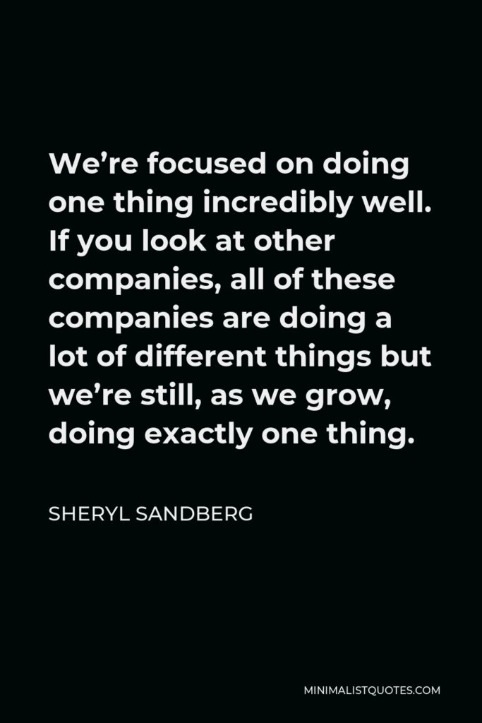 Sheryl Sandberg Quote - We're focused on doing one thing incredibly well. If you look at other companies, all of these companies are doing a lot of different things but we're still, as we grow, doing exactly one thing.