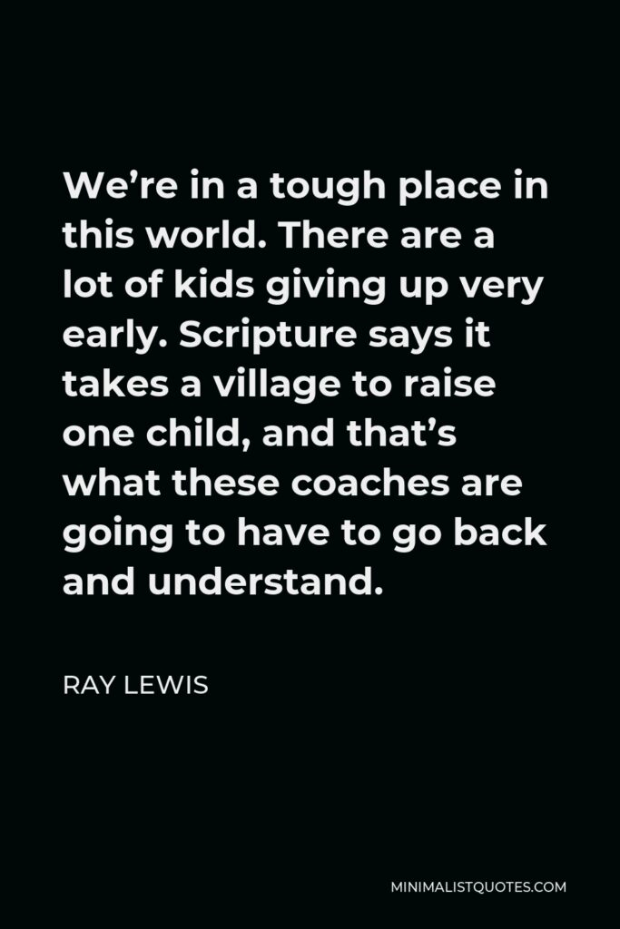Ray Lewis Quote - We're in a tough place in this world. There are a lot of kids giving up very early. Scripture says it takes a village to raise one child, and that's what these coaches are going to have to go back and understand.