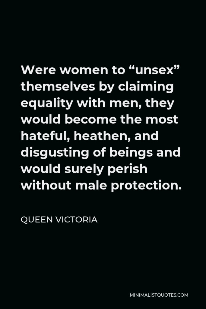 """Queen Victoria Quote - Were women to """"unsex"""" themselves by claiming equality with men, they would become the most hateful, heathen, and disgusting of beings and would surely perish without male protection."""