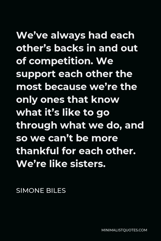 Simone Biles Quote - We've always had each other's backs in and out of competition. We support each other the most because we're the only ones that know what it's like to go through what we do, and so we can't be more thankful for each other. We're like sisters.