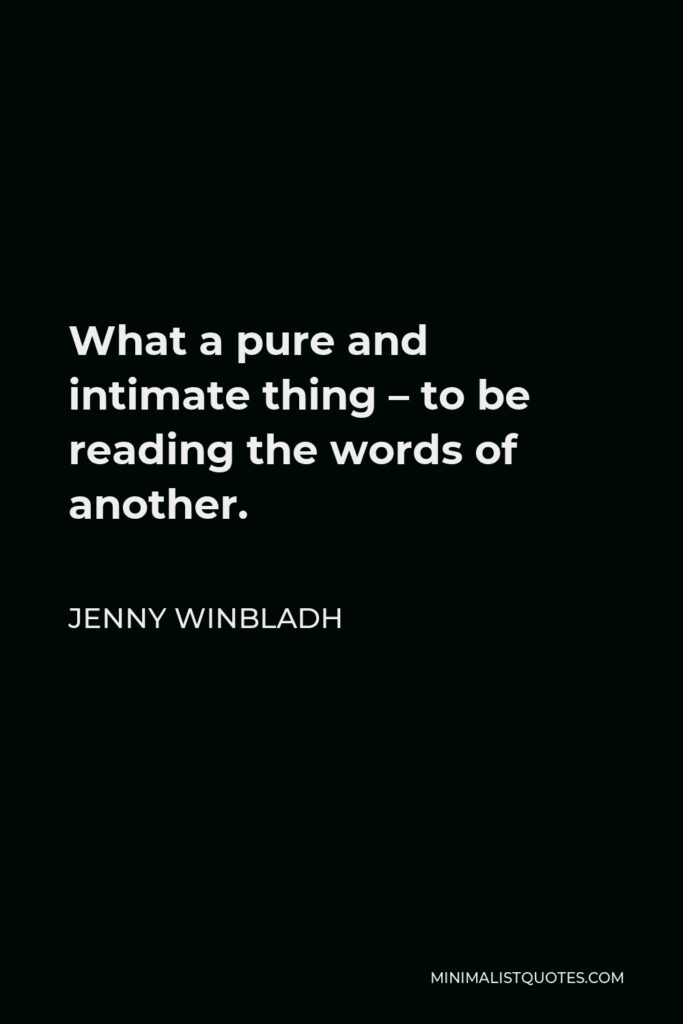 Jenny Winbladh Quote - What a pure and intimate thing – to be reading the words of another.