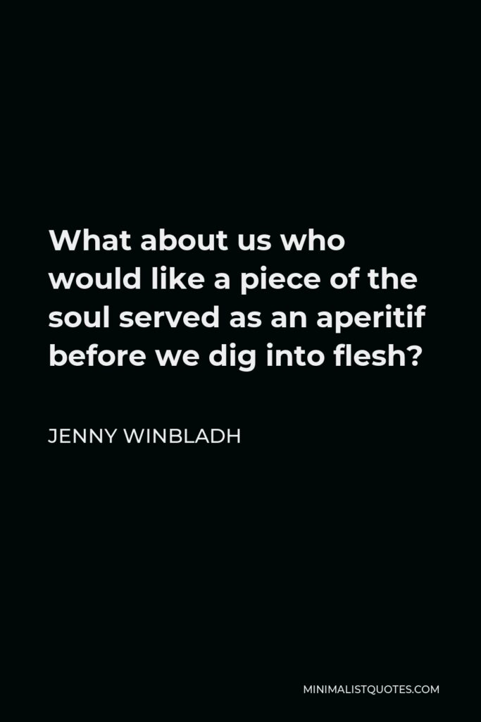 Jenny Winbladh Quote - What about us who would like a piece of the soul served as an aperitif before we dig into flesh?